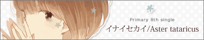 Primary「イナイセカイ/Aster tataricus」